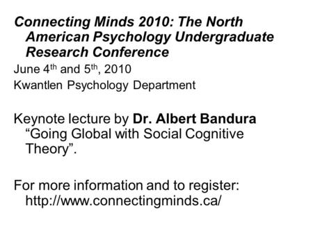 Connecting Minds 2010: The North American Psychology Undergraduate Research Conference June 4 th and 5 th, 2010 Kwantlen Psychology Department Keynote.