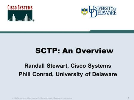 1 © 2004 Randall Stewart (Cisco Systems), Phill Conrad (University of Delaware). All rights reserved. SCTP: An Overview Randall Stewart, Cisco Systems.
