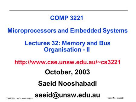 COMP3221 lec31-mem-bus-II.1 Saeid Nooshabadi COMP 3221 Microprocessors and Embedded Systems Lectures 32: Memory and Bus Organisation - II