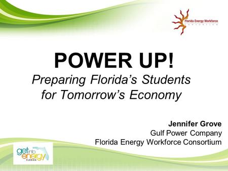 POWER UP! Preparing Florida's Students for Tomorrow's Economy Jennifer Grove Gulf Power Company Florida Energy Workforce Consortium.