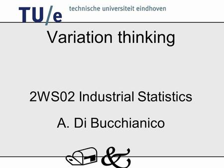 /k Variation thinking 2WS02 Industrial Statistics A. Di Bucchianico.