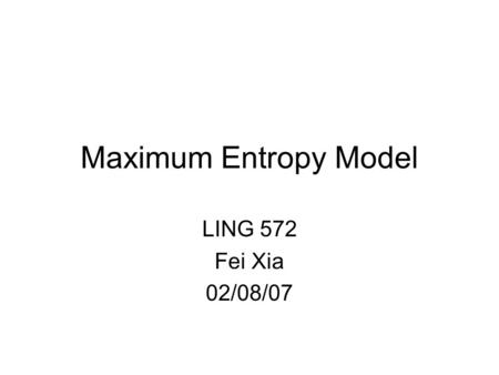 Maximum Entropy Model LING 572 Fei Xia 02/08/07. Topics in LING 572 Easy: –kNN, Rocchio, DT, DL –Feature selection, binarization, system combination –Bagging.