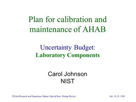NOAA Research and Operations Marine Optical Buoy Design Review July 18-19, 2006 Plan for calibration and maintenance of AHAB Uncertainty Budget: Laboratory.
