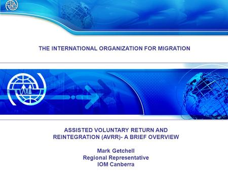 THE INTERNATIONAL ORGANIZATION FOR MIGRATION ASSISTED VOLUNTARY RETURN AND REINTEGRATION (AVRR)- A BRIEF OVERVIEW Mark Getchell Regional Representative.