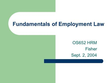 Fundamentals of Employment Law OS652 HRM Fisher Sept. 2, 2004.