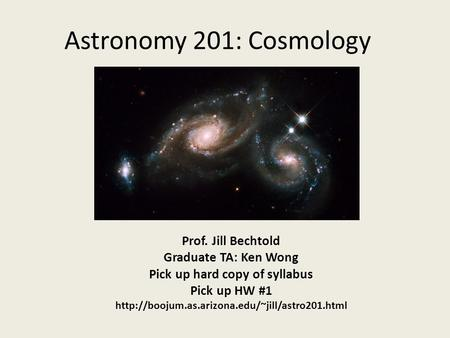 Astronomy 201: Cosmology Prof. Jill Bechtold Graduate TA: Ken Wong Pick up hard copy of syllabus Pick up HW #1