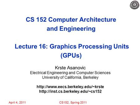April 4, 2011CS152, Spring 2011 CS 152 Computer Architecture and Engineering Lecture 16: Graphics Processing Units (GPUs) Krste Asanovic Electrical Engineering.