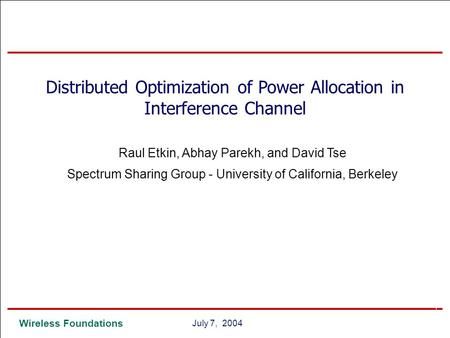 0 Wireless Foundations 0July 7, 2004 Distributed Optimization of Power Allocation in Interference Channel Raul Etkin, Abhay Parekh, and David Tse Spectrum.