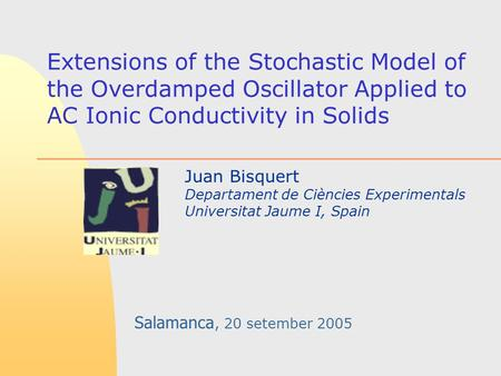 Extensions of the Stochastic Model of the Overdamped Oscillator Applied to AC Ionic Conductivity in Solids Juan Bisquert Departament de Ciències Experimentals.