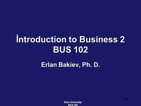 İntroduction to Business 2 BUS 102 Erlan Bakiev, Ph. D. Zirve University BUS 102 10-1.