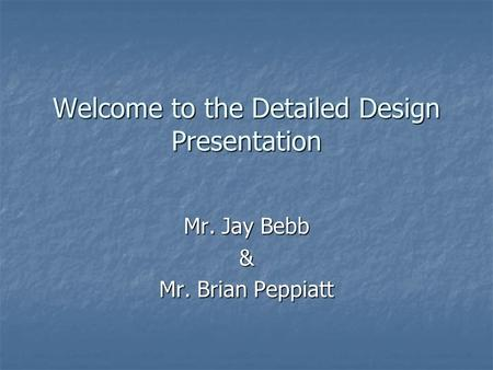 Welcome to the Detailed Design Presentation Mr. Jay Bebb & Mr. Brian Peppiatt.