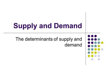 Supply and Demand The determinants of supply and demand.