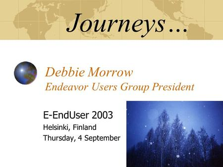 Journeys… Debbie Morrow Endeavor Users Group President E-EndUser 2003 Helsinki, Finland Thursday, 4 September.