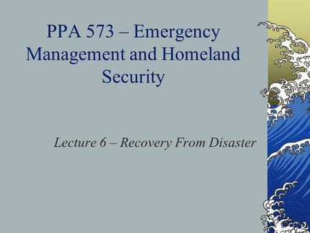 PPA 573 – Emergency Management and Homeland Security Lecture 6 – Recovery From Disaster.