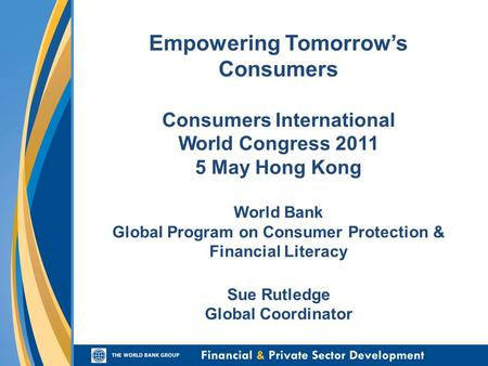 Empowering Tomorrow's Consumers Consumers International World Congress 2011 5 May Hong Kong World Bank Global Program on Consumer Protection & Financial.