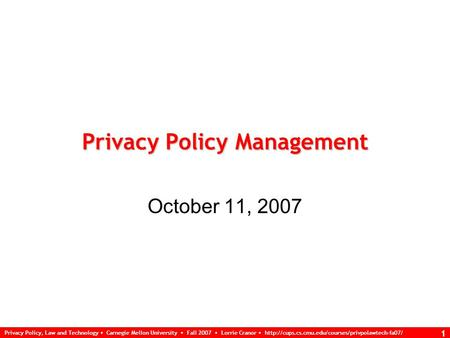 Privacy Policy, Law and Technology Carnegie Mellon University Fall 2007 Lorrie Cranor  1 Privacy Policy.