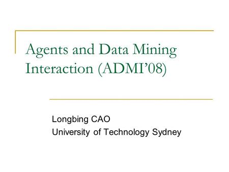 Agents and Data Mining Interaction (ADMI'08) Longbing CAO University of Technology Sydney.