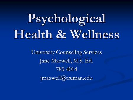 Psychological Health & Wellness University Counseling Services Jane Maxwell, M.S. Ed.