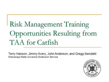 Risk Management Training Opportunities Resulting from TAA for Catfish Terry Hanson, Jimmy Avery, John Anderson, and Gregg Ibendahl Mississippi State University.