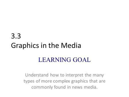 3.3 Graphics in the Media LEARNING GOAL Understand how to interpret the many types of more complex graphics that are commonly found in news media.