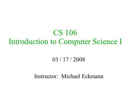 CS 106 Introduction to Computer Science I 03 / 17 / 2008 Instructor: Michael Eckmann.