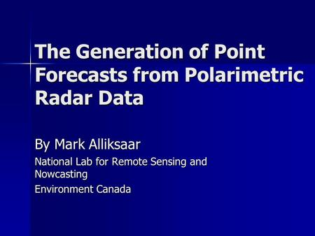 The Generation of Point Forecasts from Polarimetric Radar Data By Mark Alliksaar National Lab for Remote Sensing and Nowcasting Environment Canada.