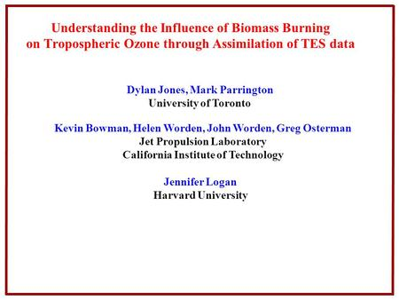 Understanding the Influence of Biomass Burning on Tropospheric Ozone through Assimilation of TES data Jennifer Logan Harvard University Dylan Jones, Mark.