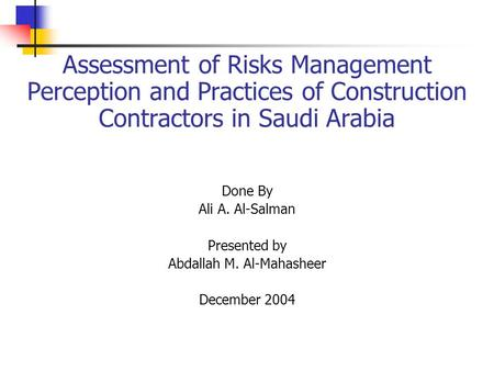 Assessment of Risks Management Perception and Practices of Construction Contractors in Saudi Arabia Done By Ali A. Al-Salman Presented by Abdallah M. Al-Mahasheer.