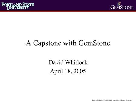 Copyright © 2005, GemStone Systems Inc. All Rights Reserved. A Capstone with GemStone David Whitlock April 18, 2005.
