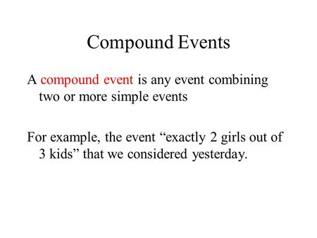 "Compound Events A compound event is any event combining two or more simple events For example, the event ""exactly 2 girls out of 3 kids"" that we considered."