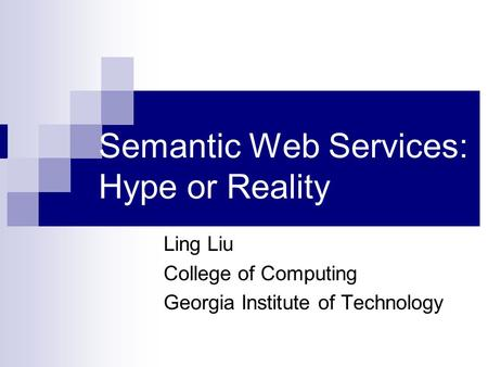 Semantic Web Services: Hype or Reality Ling Liu College of Computing Georgia Institute of Technology.