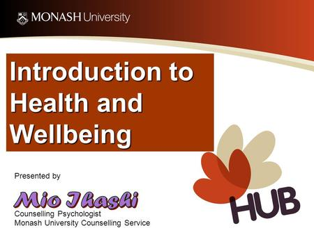 Introduction to Health and Wellbeing Presented by Counselling Psychologist Monash University Counselling Service.