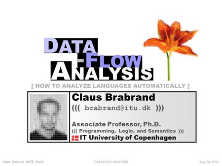 Claus Brabrand, UFPE, Brazil Aug 04, 2010DATA-FLOW ANALYSIS Claus Brabrand ((( ))) Associate Professor, Ph.D. ((( Programming, Logic, and.