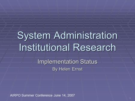 1 System Administration Institutional Research Implementation Status By Helen Ernst AIRPO Summer Conference June 14, 2007.