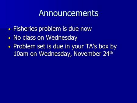 Announcements Fisheries <strong>problem</strong> is due now Fisheries <strong>problem</strong> is due now No class on Wednesday No class on Wednesday <strong>Problem</strong> set is due in your TA's box.