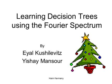 Haim Kermany Learning Decision Trees using the Fourier Spectrum By Eyal Kushilevitz Yishay Mansour.