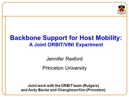 Backbone Support for Host Mobility: A Joint ORBIT/VINI Experiment Jennifer Rexford Princeton University Joint work with the ORBIT team (Rutgers) and Andy.