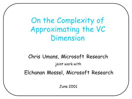On the Complexity of Approximating the VC Dimension Chris Umans, Microsoft Research joint work with Elchanan Mossel, Microsoft Research June 2001.