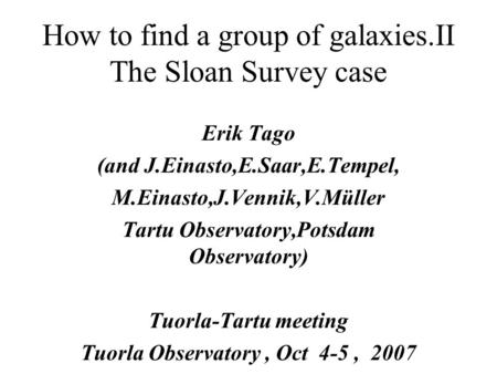 How to find a group of galaxies.II The Sloan Survey case Erik Tago (and J.Einasto,E.Saar,E.Tempel, M.Einasto,J.Vennik,V.Müller Tartu Observatory,Potsdam.
