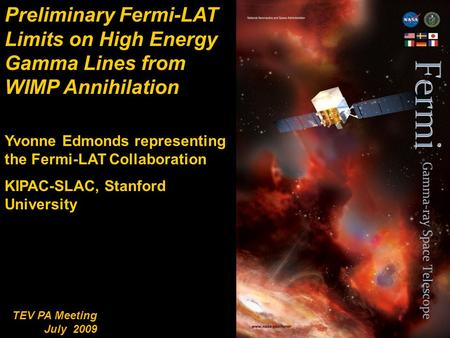 1 TEV PA Meeting July 2009 Preliminary Fermi-LAT Limits on High Energy Gamma Lines from WIMP Annihilation Yvonne Edmonds representing the Fermi-LAT Collaboration.