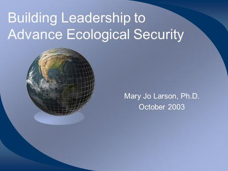Building Leadership to Advance Ecological Security Mary Jo Larson, Ph.D. October 2003.