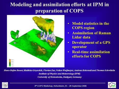 4 th COPS Workshop, Hohenheim, 25 – 26 September 2006 Modeling and assimilation efforts at IPM in preparation of COPS Hans-Stefan Bauer, Matthias Grzeschik,