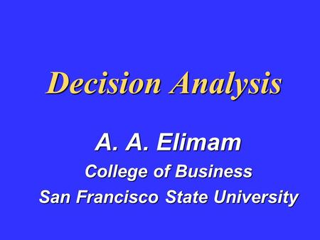 Decision Analysis A. A. Elimam College of Business San Francisco State University.