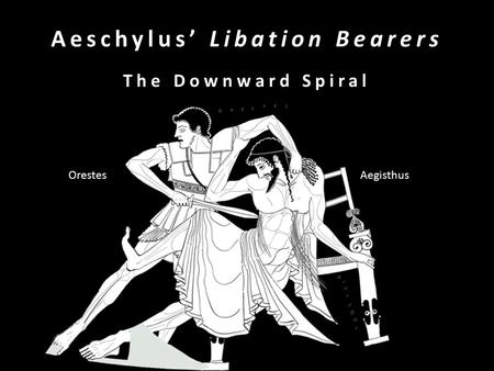 Aeschylus' Libation Bearers The Downward Spiral Orestes Aegisthus.