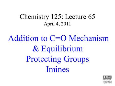 Chemistry 125: Lecture 65 April 4, 2011 Addition to C=O Mechanism & Equilibrium Protecting Groups Imines This For copyright notice see final page of this.