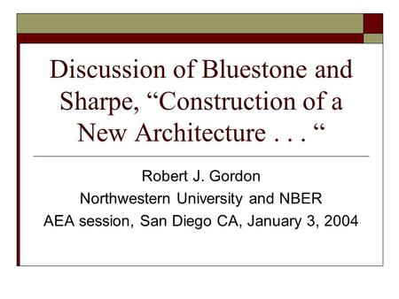 "Discussion of Bluestone and Sharpe, ""Construction of a New Architecture... "" Robert J. Gordon Northwestern University and NBER AEA session, San Diego CA,"
