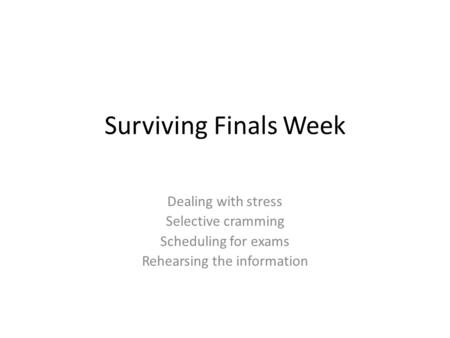 Surviving Finals Week Dealing with stress Selective cramming Scheduling for exams Rehearsing the information.