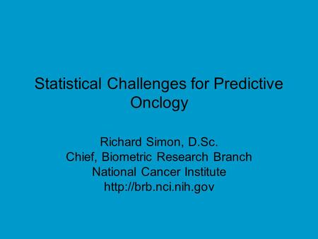 Statistical Challenges for Predictive Onclogy Richard Simon, D.Sc. Chief, Biometric Research Branch National Cancer Institute