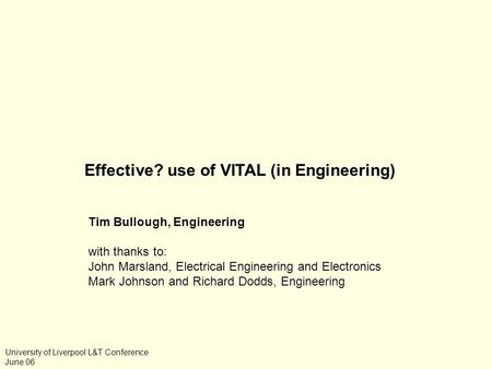 Effective? use of VITAL (in Engineering) Tim Bullough, Engineering with thanks <strong>to</strong>: John Marsland, Electrical Engineering and Electronics Mark Johnson and.
