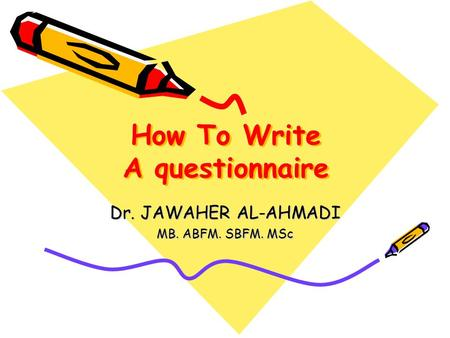 How To Write A questionnaire Dr. JAWAHER AL-AHMADI MB. ABFM. SBFM. MSc.